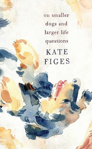 Kate Figes On Smaller Dogs and Larger Life Questions